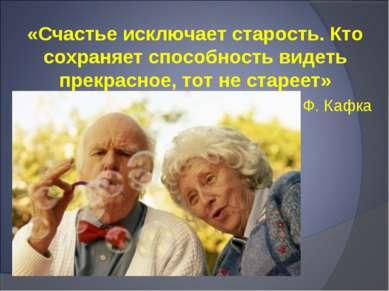 «Счастье исключает старость. Кто сохраняет способность видеть прекрасное, тот...