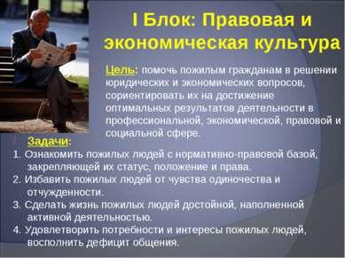 I Блок: Правовая и экономическая культура Цель: помочь пожилым гражданам в ре...