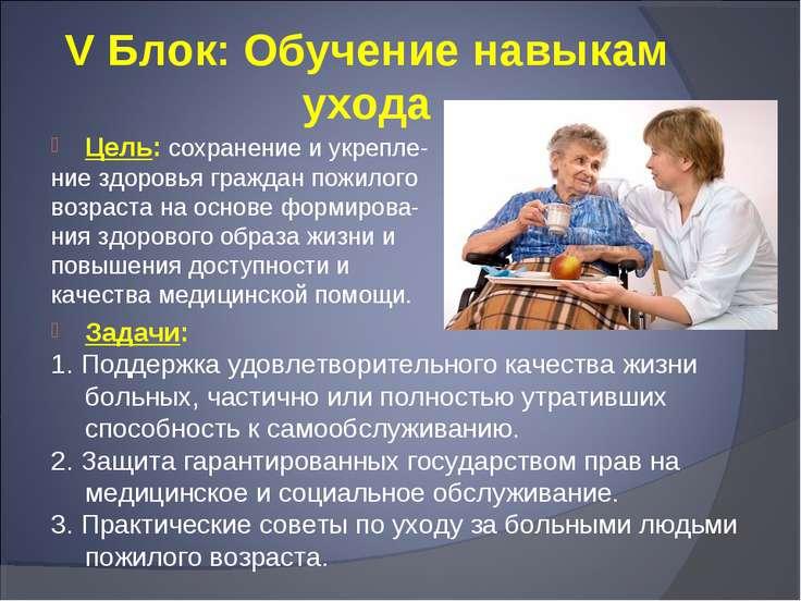 V Блок: Обучение навыкам ухода Цель: сохранение и укрепле- ние здоровья гражд...