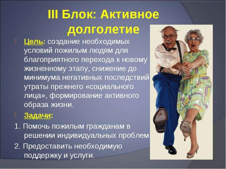 III Блок: Активное долголетие Цель: создание необходимых условий пожилым людя...