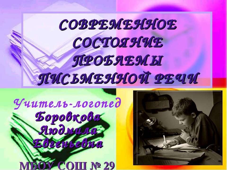 СОВРЕМЕННОЕ СОСТОЯНИЕ ПРОБЛЕМЫ ПИСЬМЕННОЙ РЕЧИ Учитель-логопед Боровкова Людм...