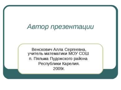 Автор презентации Венскович Алла Сергеевна, учитель математики МОУ СОШ п. Пял...