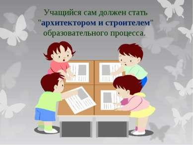 """Учащийся сам должен стать """"архитектором и строителем"""" образовательного процесса."""