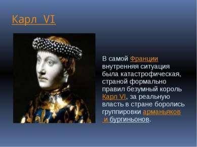 Карл VI В самой Франции внутренняя ситуация была катастрофическая, страной фо...