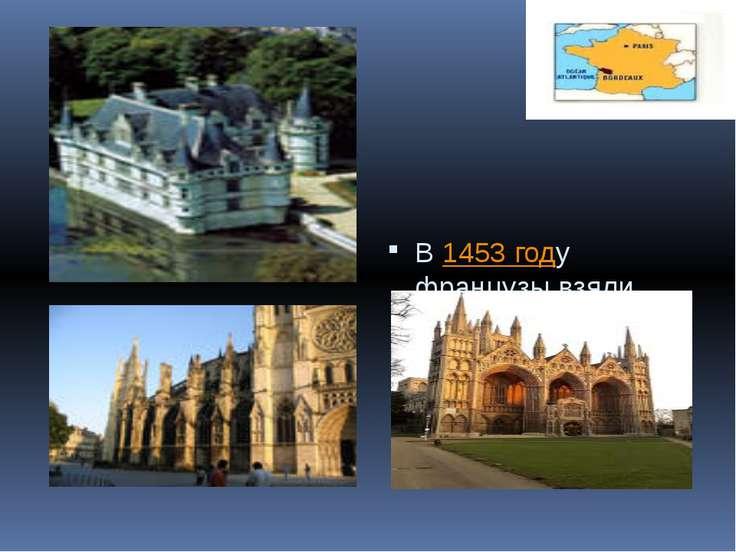 В 1453 году французы взяли Бордо, что положило конец Столетней войне.