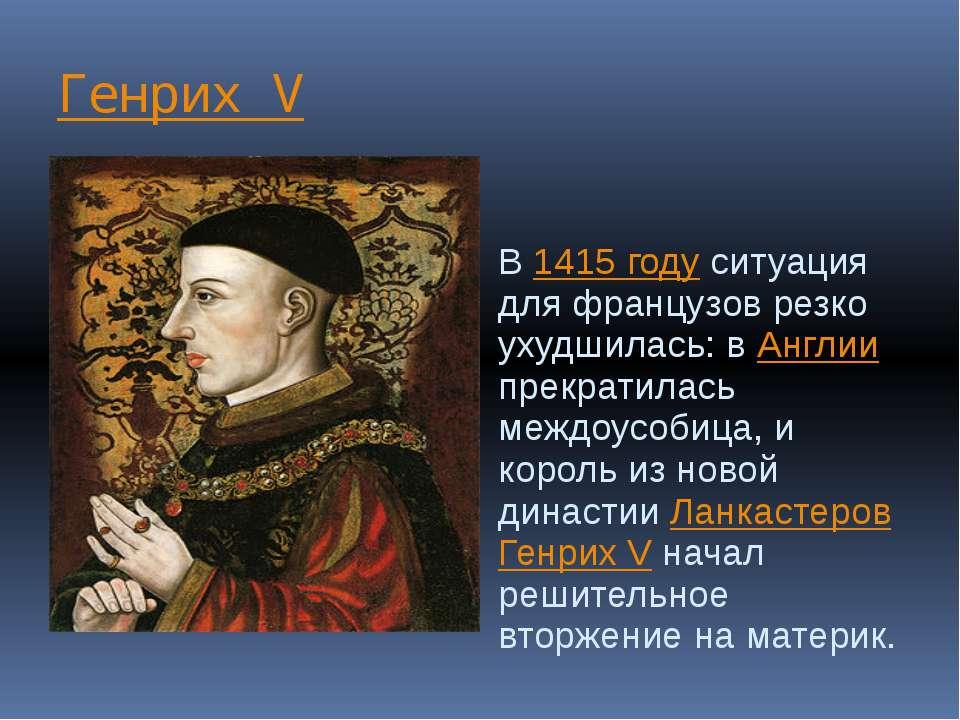 Генрих V В 1415 году ситуация для французов резко ухудшилась: в Англии прекра...