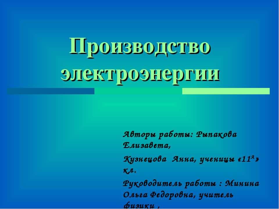 Производство электроэнергии Авторы работы: Рыпакова Елизавета, Кузнецова Анна...