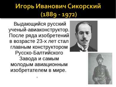 Выдающийся русский ученый-авиаконструктор. После ряда изобретений в возрасте ...