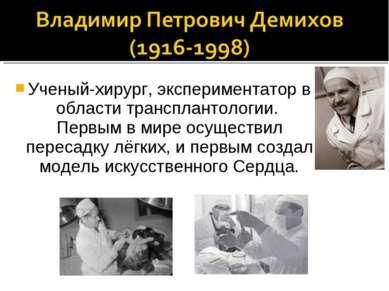Ученый-хирург, экспериментатор в области трансплантологии. Первым в мире осущ...
