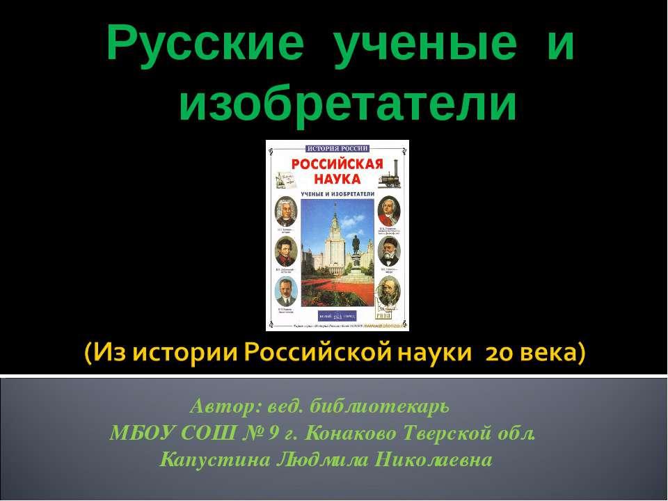 Русские ученые и изобретатели Автор: вед. библиотекарь МБОУ СОШ № 9 г. Конако...