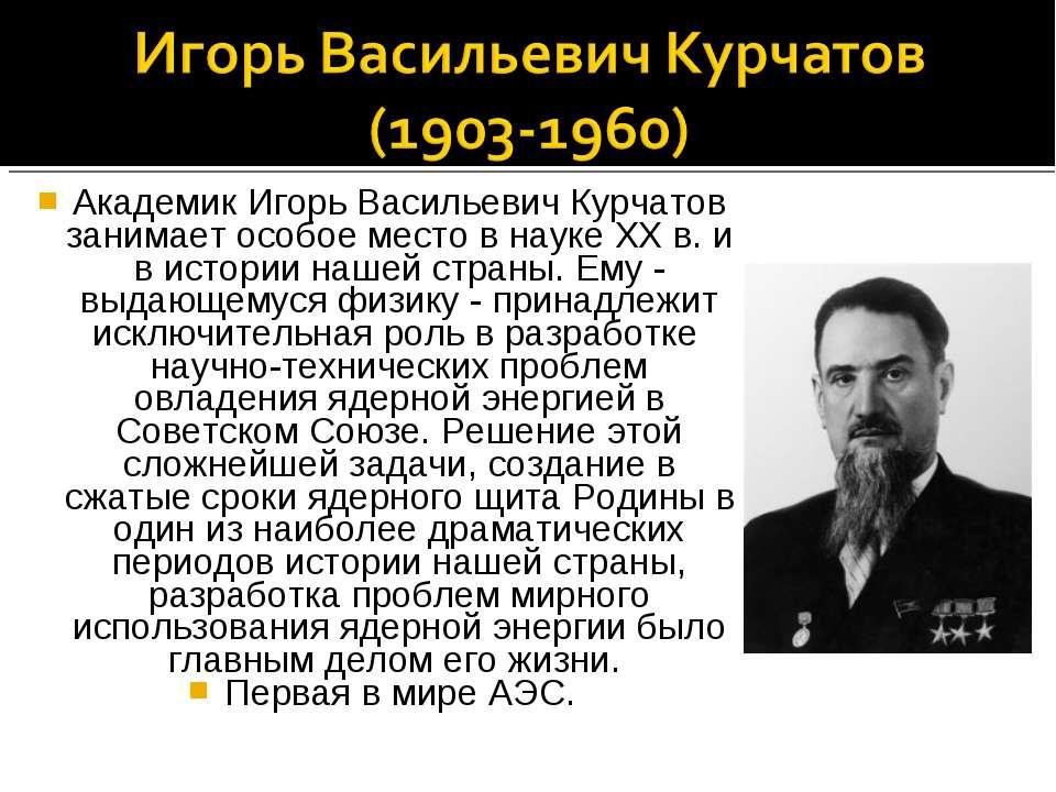 Академик Игорь Васильевич Курчатов занимает особое место в науке XX в. и в ис...