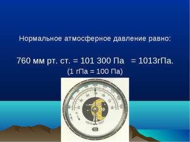 Нормальное атмосферное давление равно: 760 мм рт. ст. = 101 300 Па = 1013гПа....