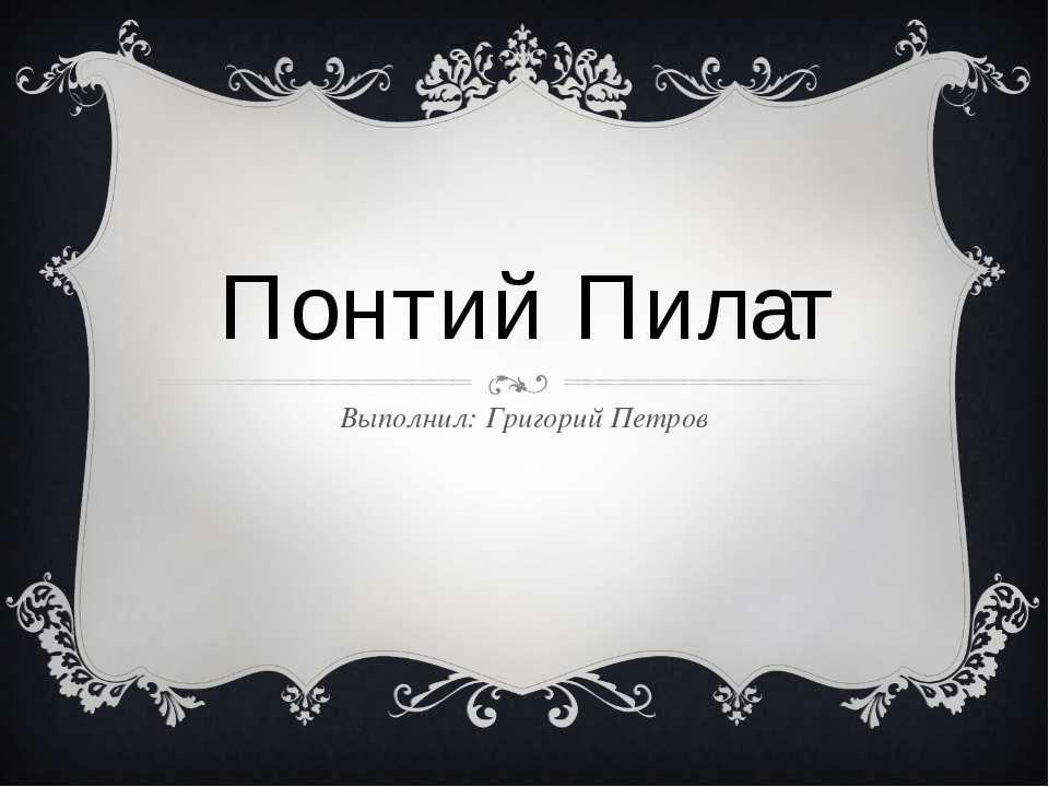 Понтий Пилат Выполнил: Григорий Петров
