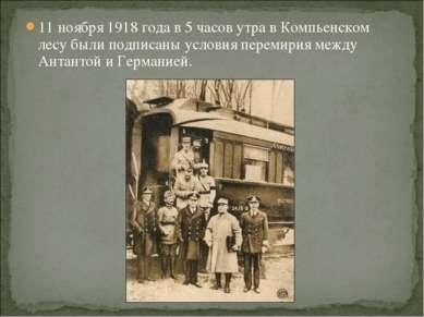 11 ноября 1918 года в 5 часов утра в Компьенском лесу были подписаны условия ...