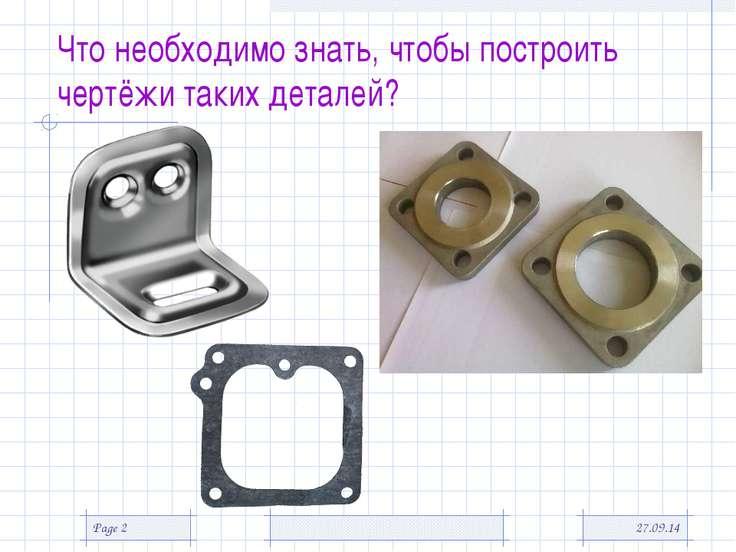 * Page * Что необходимо знать, чтобы построить чертёжи таких деталей?