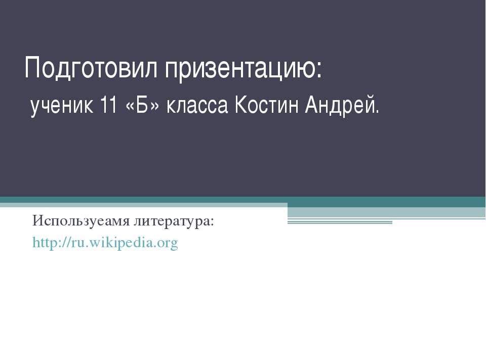 Подготовил призентацию: ученик 11 «Б» класса Костин Андрей. Используеамя лите...