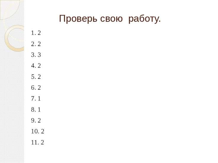 Проверь свою работу. 1. 2 2. 2 3. 3 4. 2 5. 2 6. 2 7. 1 8. 1 9. 2 10. 2 11. 2