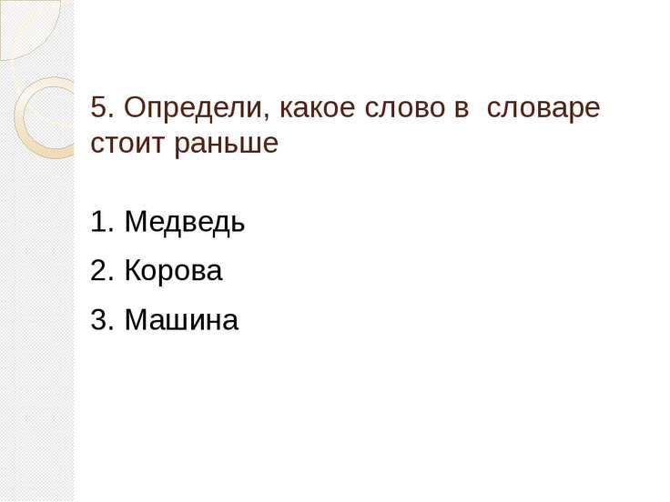 5. Определи, какое слово в словаре стоит раньше 1. Медведь 2. Корова 3. Машина