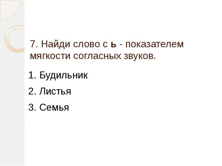 7. Найди слово с ь - показателем мягкости согласных звуков. 1. Будильник 2. Л...