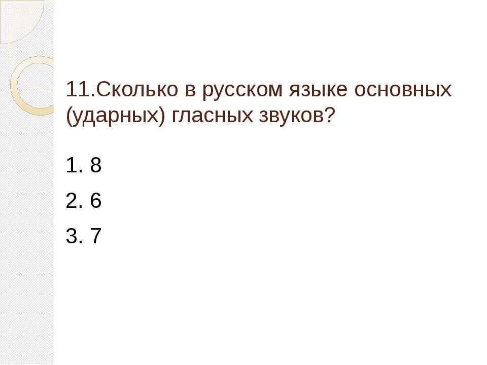 11.Сколько в русском языке основных (ударных) гласных звуков? 1. 8 2. 6 3. 7