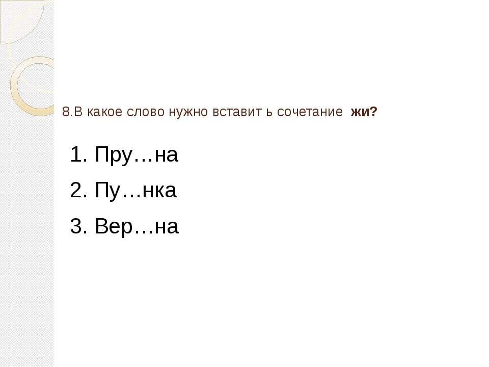 8.В какое слово нужно вставит ь сочетание жи? 1. Пру…на 2. Пу…нка 3. Вер…на