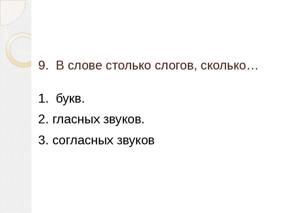 9. В слове столько слогов, сколько… 1. букв. 2. гласных звуков. 3. согласных ...