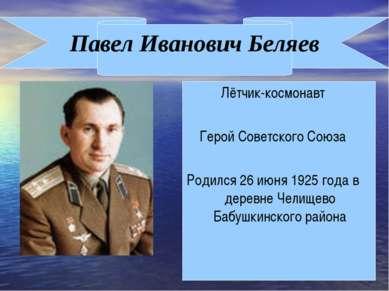 Павел Иванович Беляев Лётчик-космонавт Герой Советского Союза Родился 26 июня...