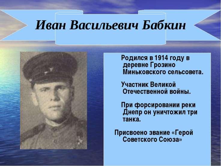 Иван Васильевич Бабкин Родился в 1914 году в деревне Грозино Миньковского сел...