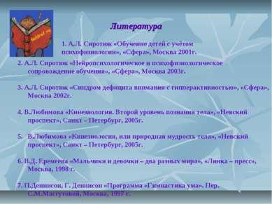 Литература 1. А.Л. Сиротюк «Обучение детей с учётом психофизиологии», «Сфера»...
