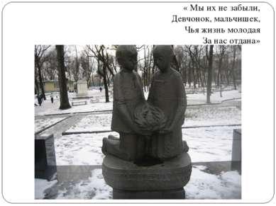 « Мы их не забыли, Девчонок, мальчишек, Чья жизнь молодая За нас отдана»
