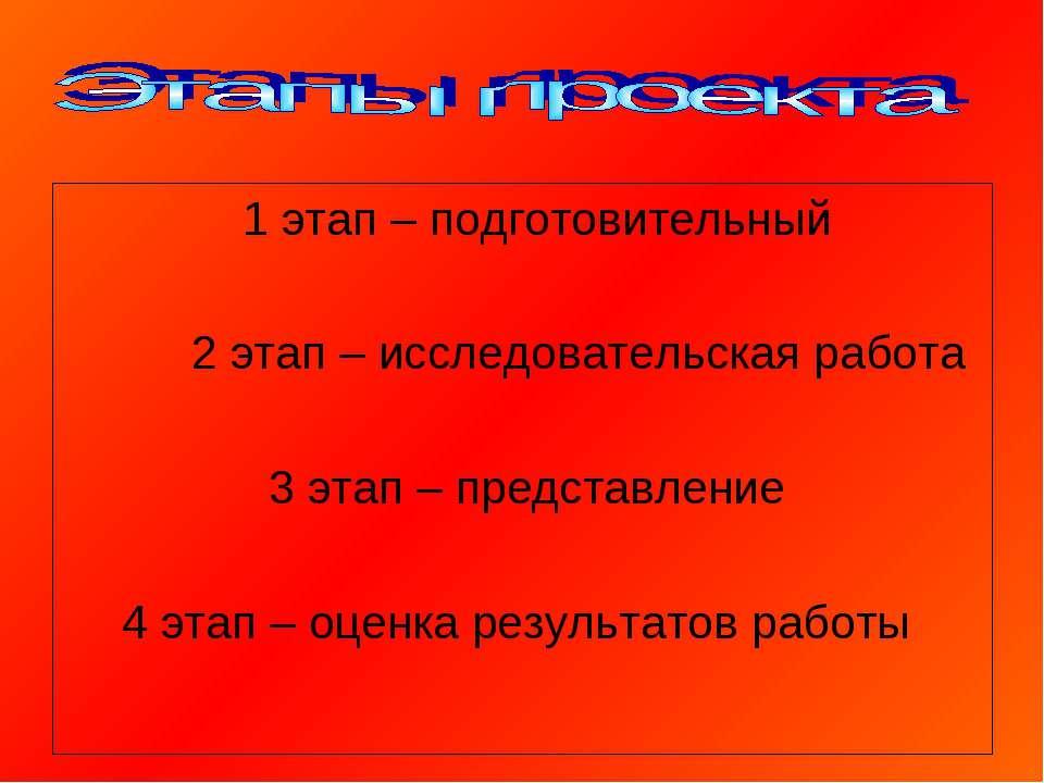 1 этап – подготовительный 2 этап – исследовательская работа 3 этап – представ...