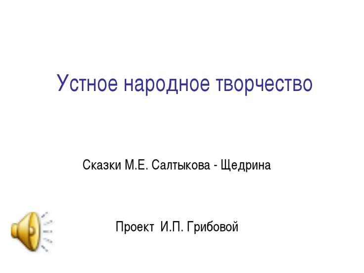 Устное народное творчество Сказки М.Е. Салтыкова - Щедрина Проект И.П. Грибовой