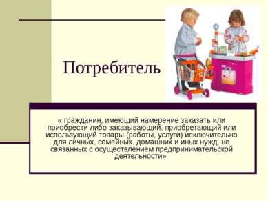 Потребитель « гражданин, имеющий намерение заказать или приобрести либо заказ...