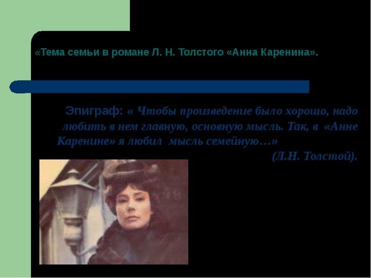 «Тема семьи в романе Л. Н. Толстого «Анна Каренина». Эпиграф: « Чтобы произве...