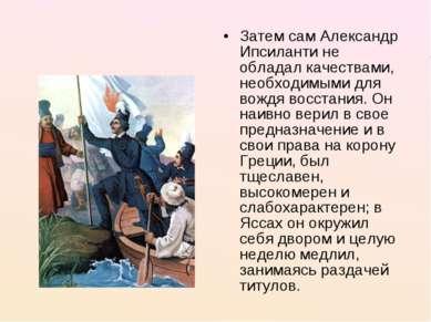 Затем сам Александр Ипсиланти не обладал качествами, необходимыми для вождя в...