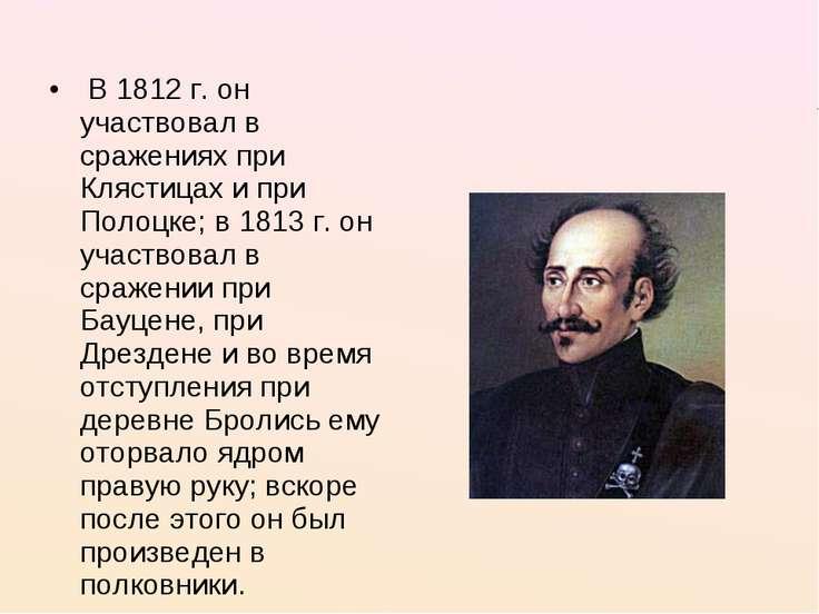 В 1812 г. он участвовал в сражениях при Клястицах и при Полоцке; в 1813...