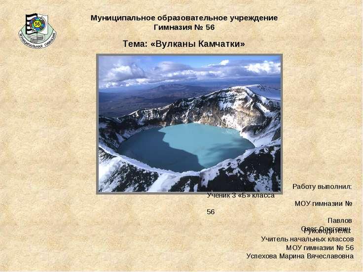 Муниципальное образовательное учреждение Гимназия № 56 Тема: «Вулканы Камчатк...