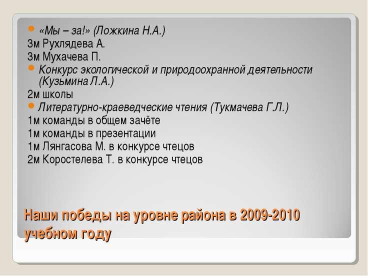 Наши победы на уровне района в 2009-2010 учебном году «Мы – за!» (Ложкина Н.А...