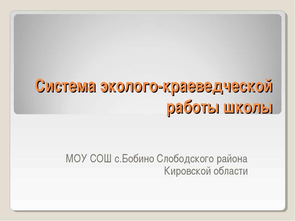Система эколого-краеведческой работы школы МОУ СОШ с.Бобино Слободского район...