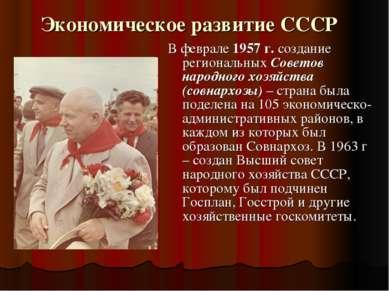 Экономическое развитие СССР В феврале 1957 г. создание региональных Советов н...