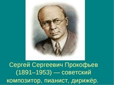Сергей Сергеевич Прокофьев (1891–1953) — советский композитор, пианист, дирижёр.