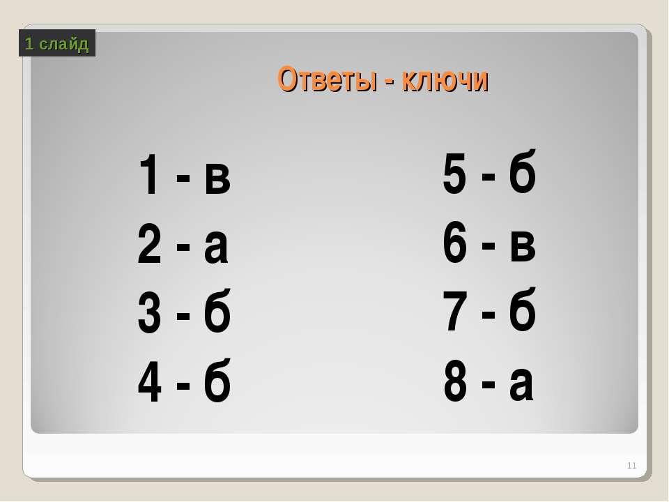 Ответы - ключи 1 - в 2 - а 3 - б 4 - б 5 - б 6 - в 7 - б 8 - а * 1 слайд