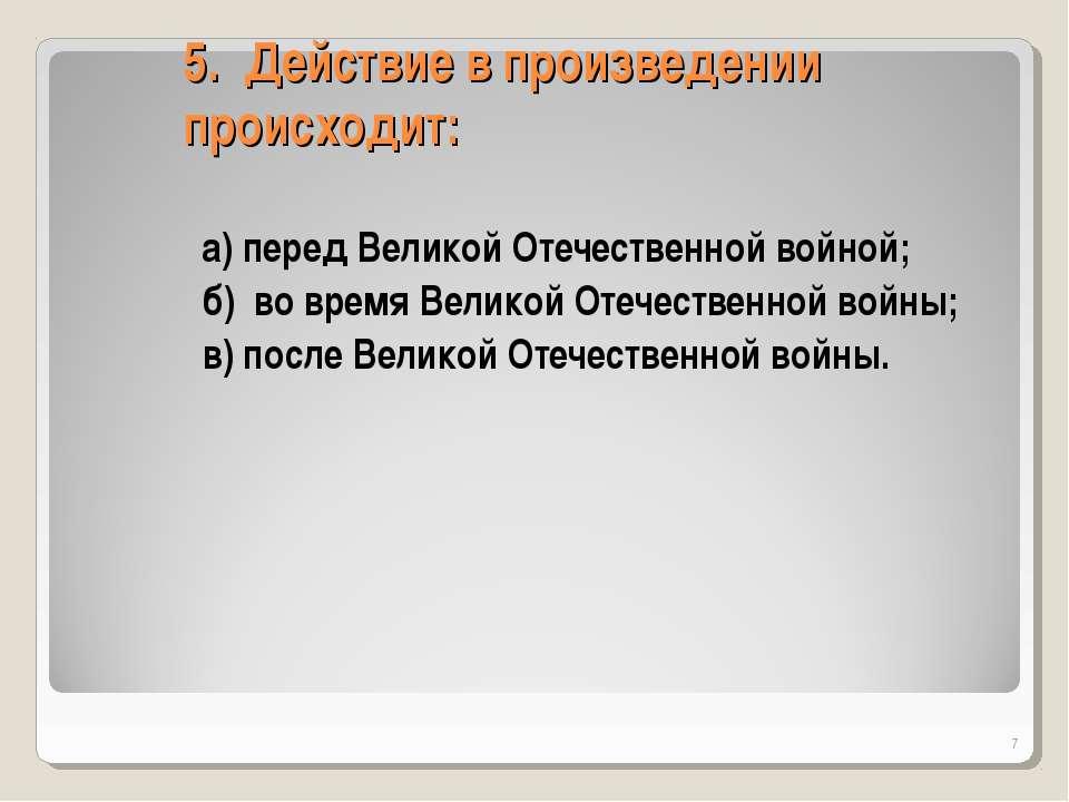 5. Действие в произведении происходит: а) перед Великой Отечественной войной;...