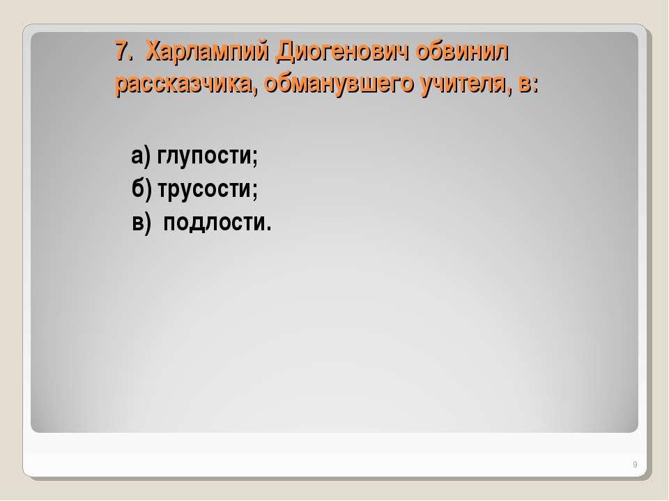 7. Харлампий Диогенович обвинил рассказчика, обманувшего учителя, в: а) глупо...