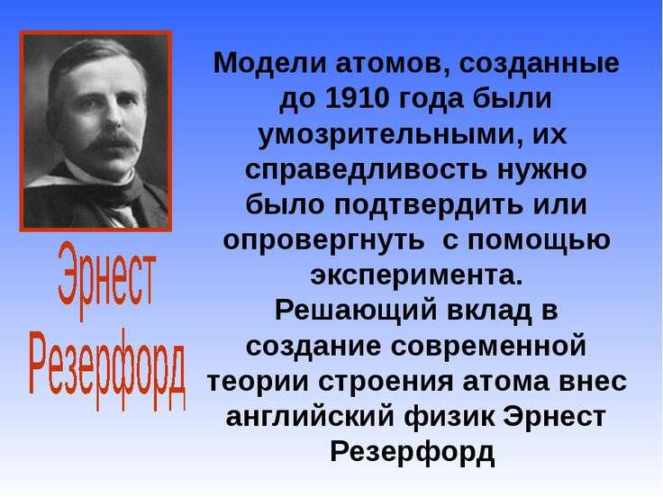 Модели атомов, созданные до 1910 года были умозрительными, их справедливость ...