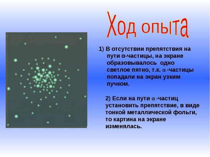 1) В отсутствии препятствия на пути α-частицы, на экране образовывалось одно ...