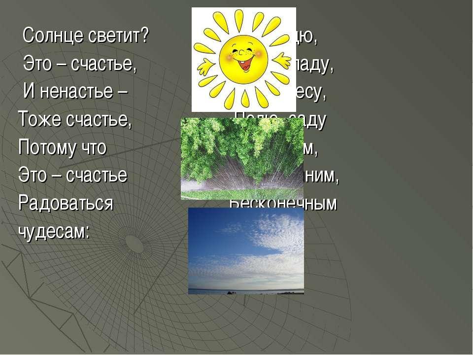 Солнце светит? И дождю, Это – счастье, И снегопаду, И ненастье – Речке, лесу,...