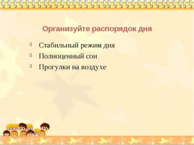 Организуйте распорядок дня Стабильный режим дня Полноценный сон Прогулки на в...