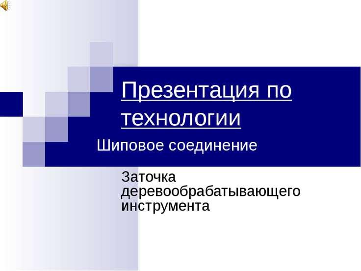 Презентация по технологии Заточка деревообрабатывающего инструмента Шиповое с...