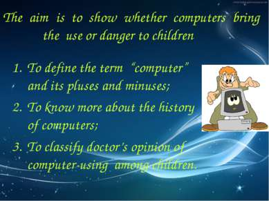 The aim is to show whether computers bring the use or danger to children To d...